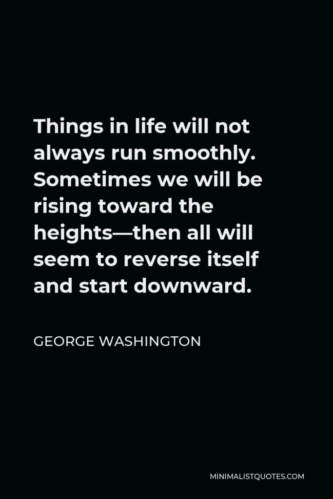 George Washington Quote - Things in life will not always run smoothly. Sometimes we will be rising toward the heights—then all will seem to reverse itself and start downward.