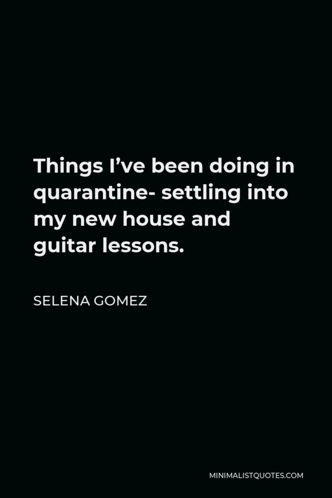 Selena Gomez Quote - Things I've been doing in quarantine- settling into my new house and guitar lessons.