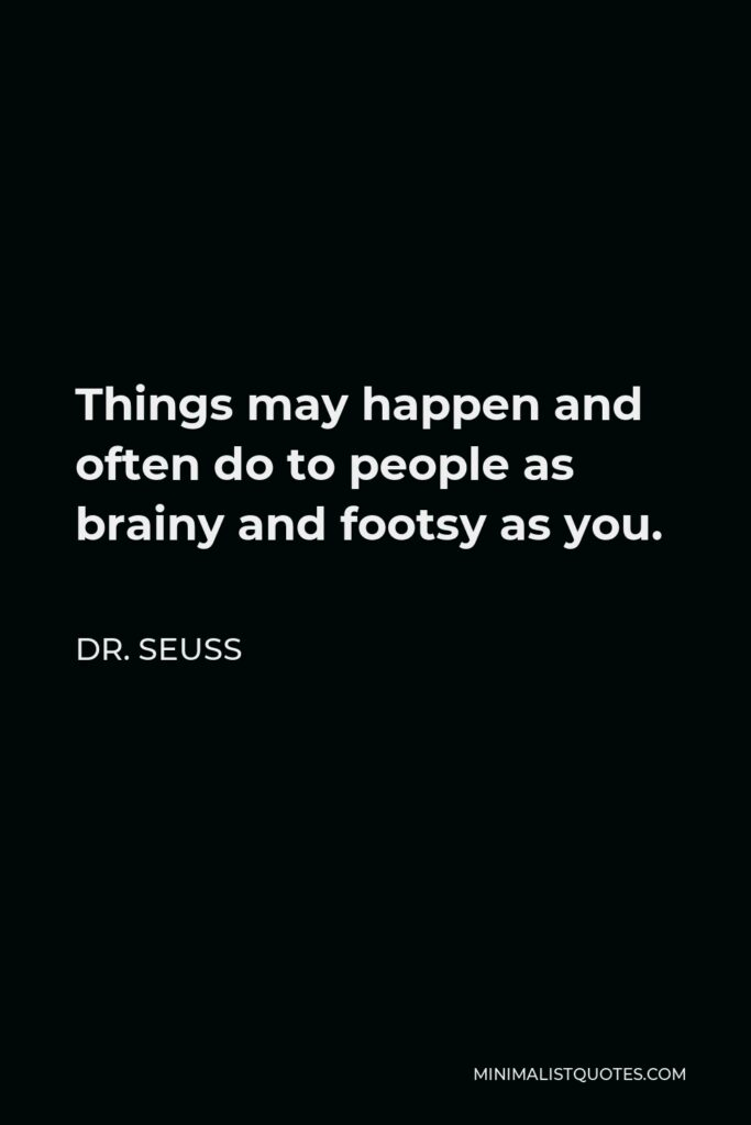Dr. Seuss Quote - Things may happen and often do to people as brainy and footsy as you.
