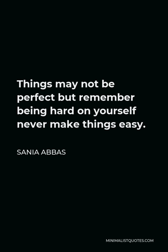 Sania Abbas Quote - Things may not be perfect but remember being hard on yourself never make things easy.