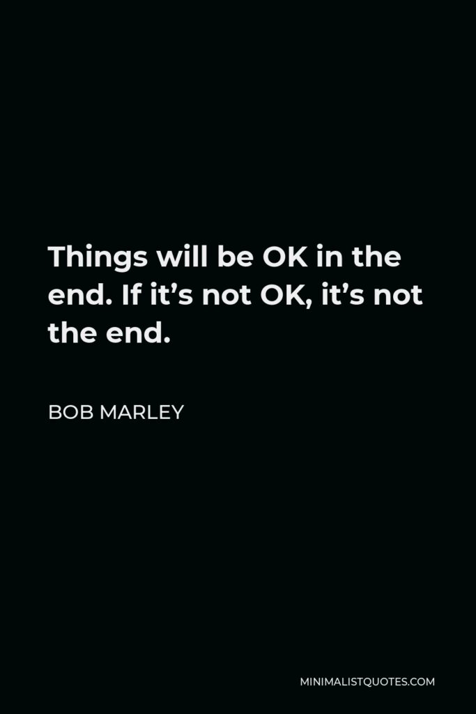 Bob Marley Quote - Things will be OK in the end. If it's not OK, it's not the end.