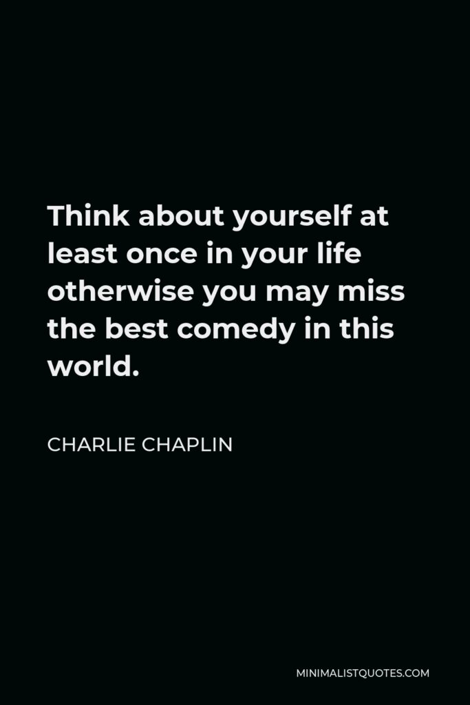 Charlie Chaplin Quote - Think about yourself at least once in your life otherwise you may miss the best comedy in this world.