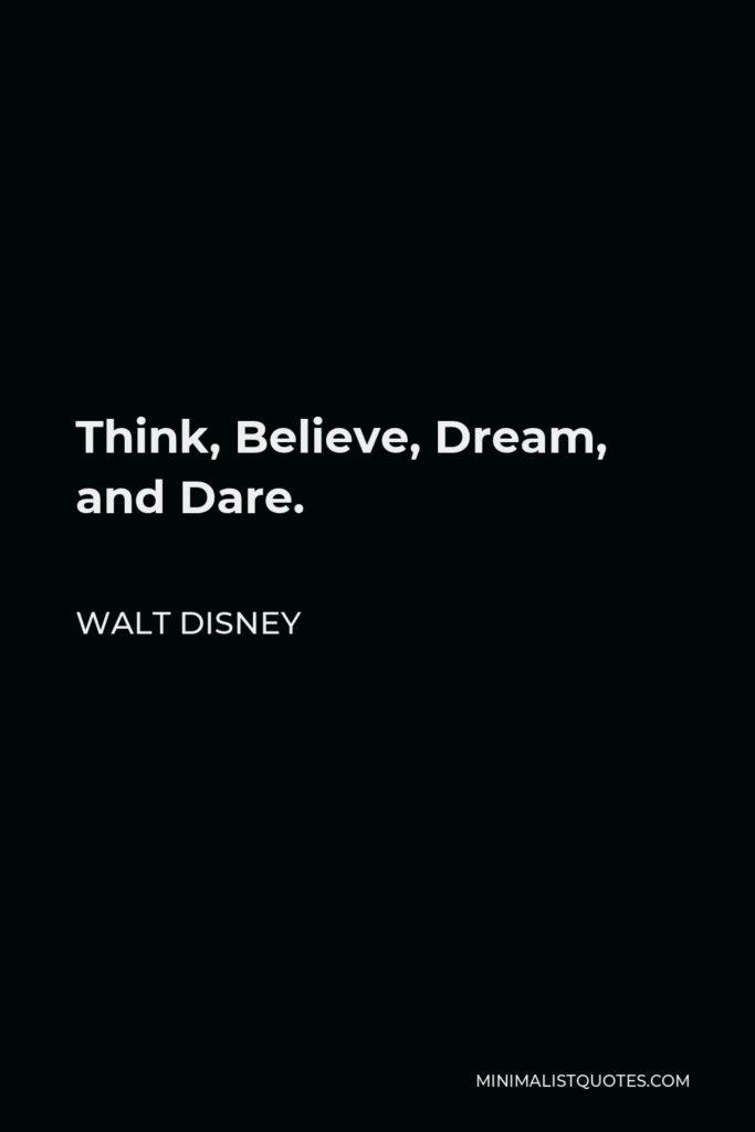 Walt Disney Quote - Think, Believe, Dream, and Dare.