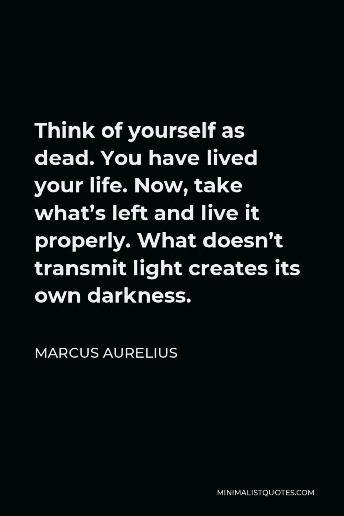 Marcus Aurelius Quote - Think of yourself as dead. You have lived your life. Now, take what's left and live it properly. What doesn't transmit light creates its own darkness.