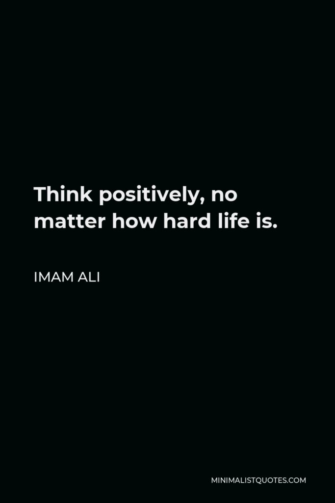 Imam Ali Quote - Think positively, no matter how hard life is.