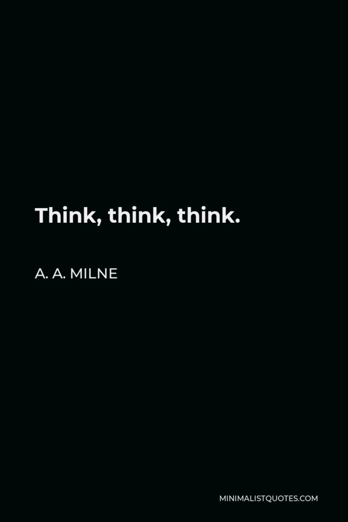 A. A. Milne Quote - Think, think, think.