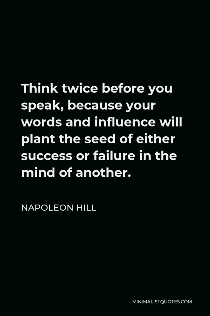 Napoleon Hill Quote - Think twice before you speak, because your words and influence will plant the seed of either success or failure in the mind of another.