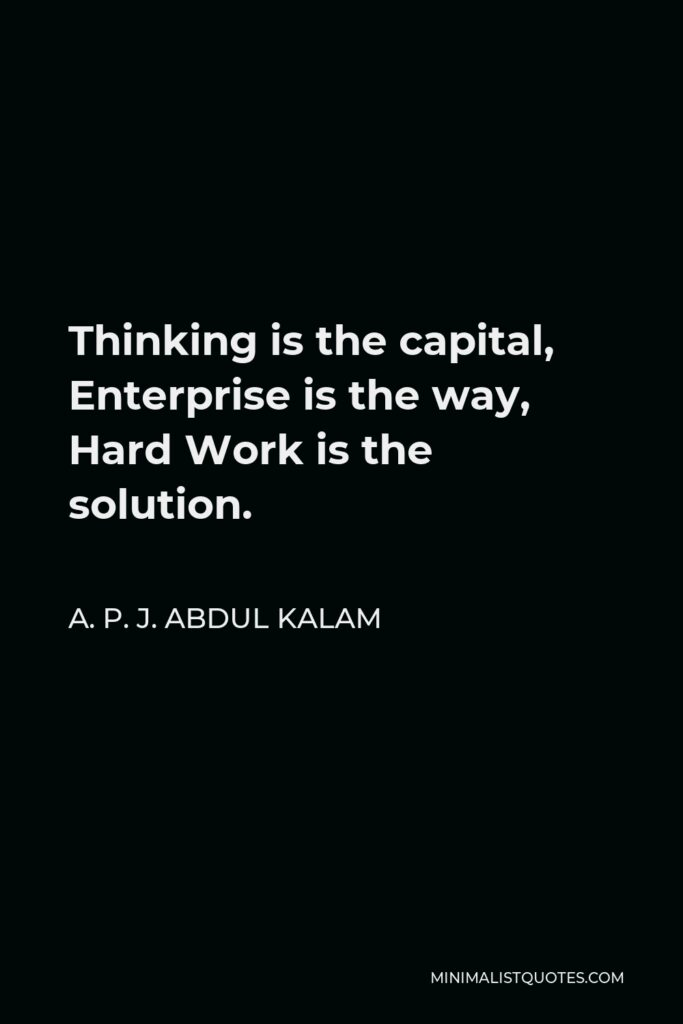 A. P. J. Abdul Kalam Quote - Thinking is the capital, Enterprise is the way, Hard Work is the solution.