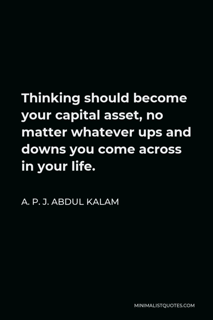 A. P. J. Abdul Kalam Quote - Thinking should become your capital asset, no matter whatever ups and downs you come across in your life.