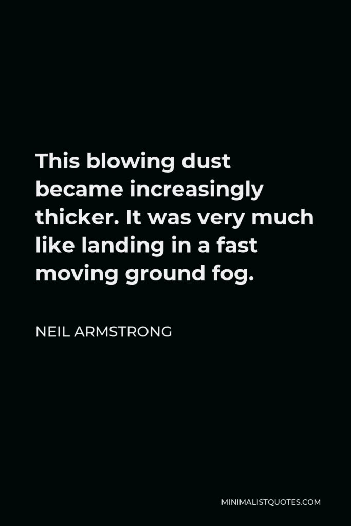 Neil Armstrong Quote - This blowing dust became increasingly thicker. It was very much like landing in a fast moving ground fog.