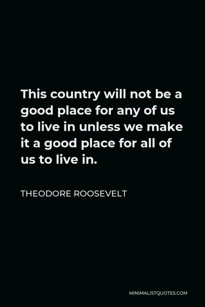 Theodore Roosevelt Quote - This country will not be a good place for any of us to live in unless we make it a good place for all of us to live in.
