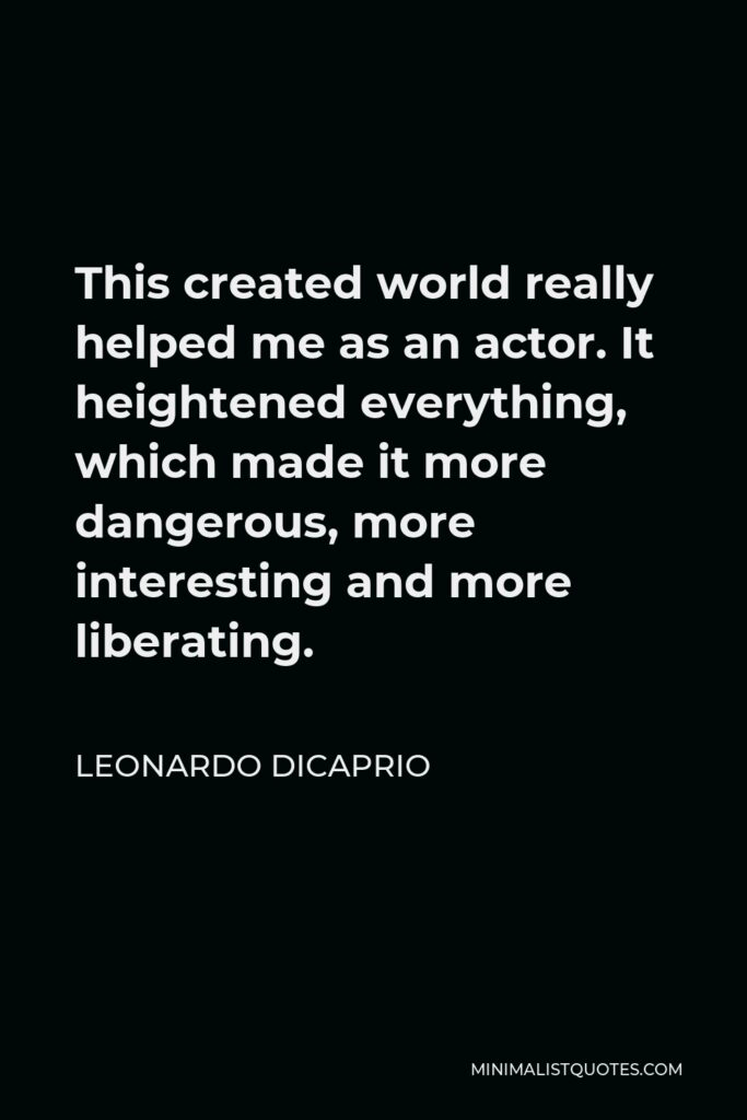 Leonardo DiCaprio Quote - This created world really helped me as an actor. It heightened everything, which made it more dangerous, more interesting and more liberating.