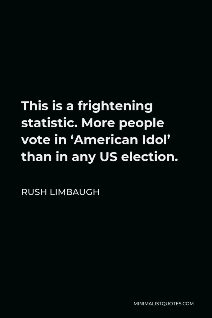 Rush Limbaugh Quote - This is a frightening statistic. More people vote in 'American Idol' than in any US election.