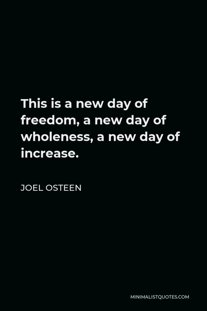 Joel Osteen Quote - This is a new day of freedom, a new day of wholeness, a new day of increase.