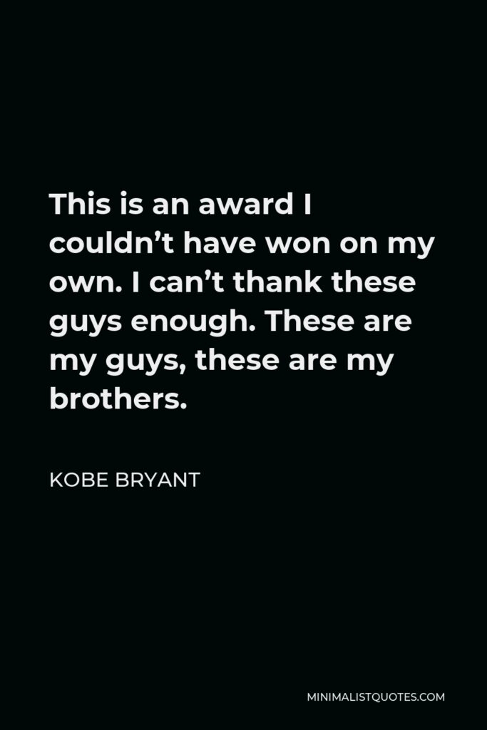 Kobe Bryant Quote - This is an award I couldn't have won on my own. I can't thank these guys enough. These are my guys, these are my brothers.