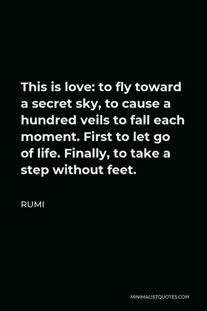 Rumi Quote - This is love: to fly toward a secret sky, to cause a hundred veils to fall each moment. First to let go of life. Finally, to take a step without feet.
