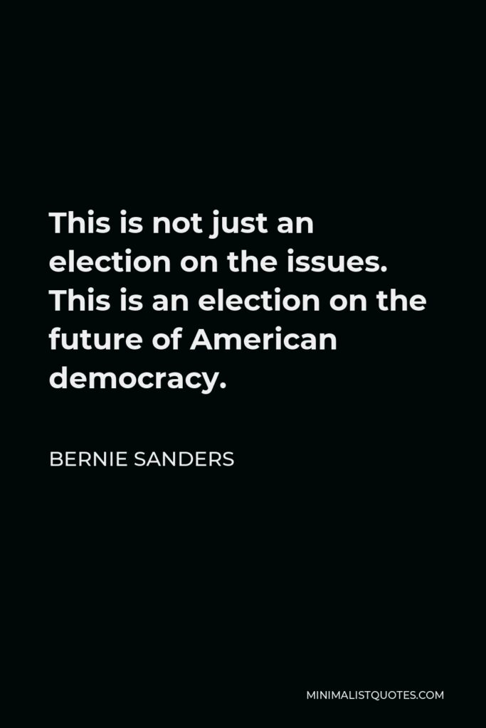 Bernie Sanders Quote - This is not just an election on the issues. This is an election on the future of American democracy.