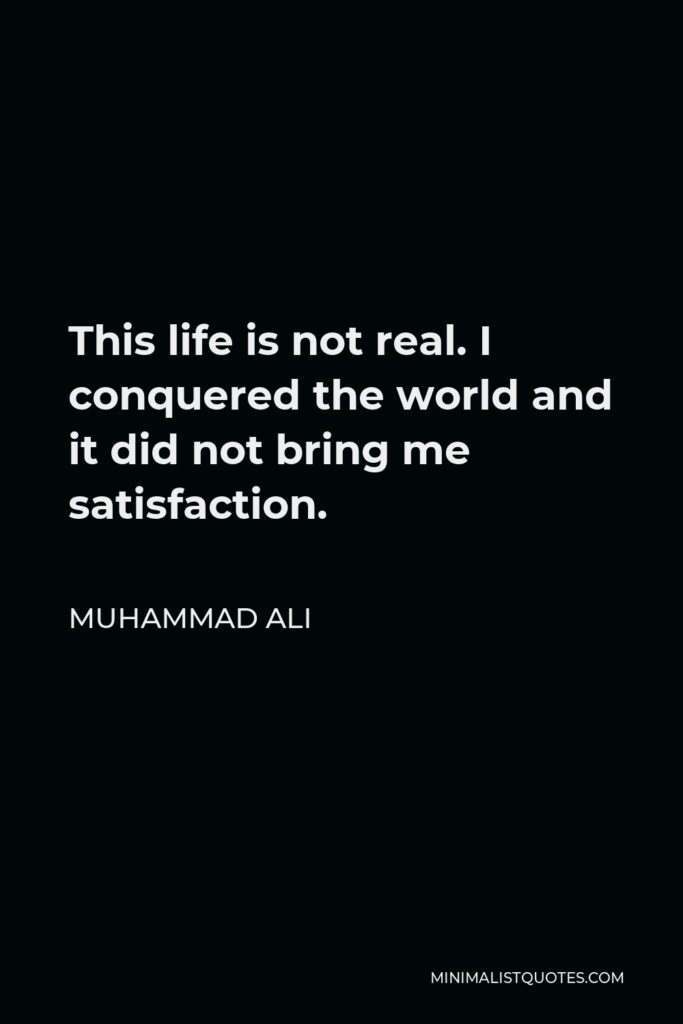 Muhammad Ali Quote - This life is not real. I conquered the world and it did not bring me satisfaction.
