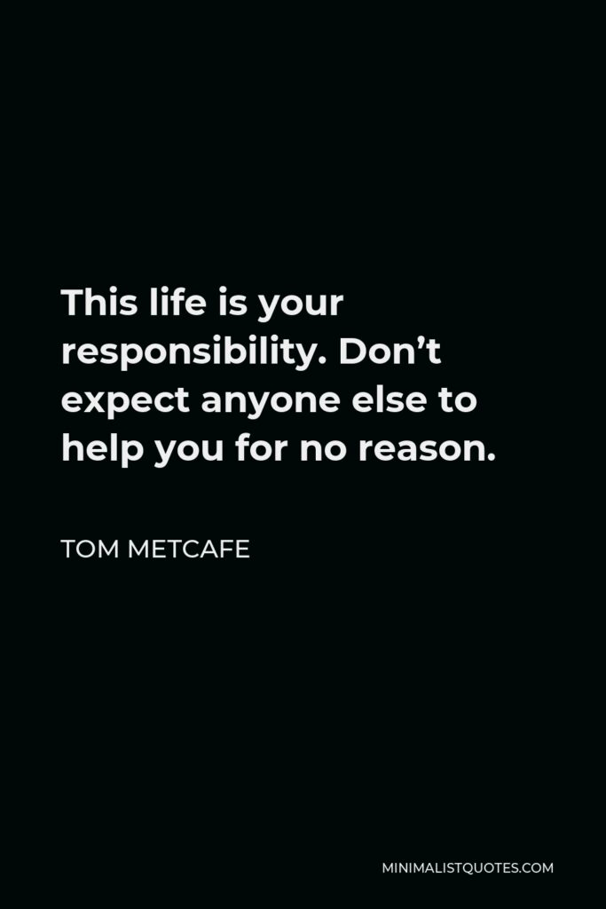 Tom Metcafe Quote - This life is your responsibility. Don't expect anyone else to help you for no reason.