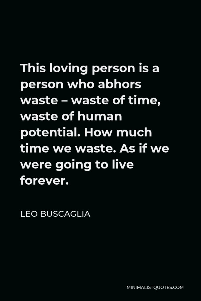 Leo Buscaglia Quote - This loving person is a person who abhors waste – waste of time, waste of human potential. How much time we waste. As if we were going to live forever.