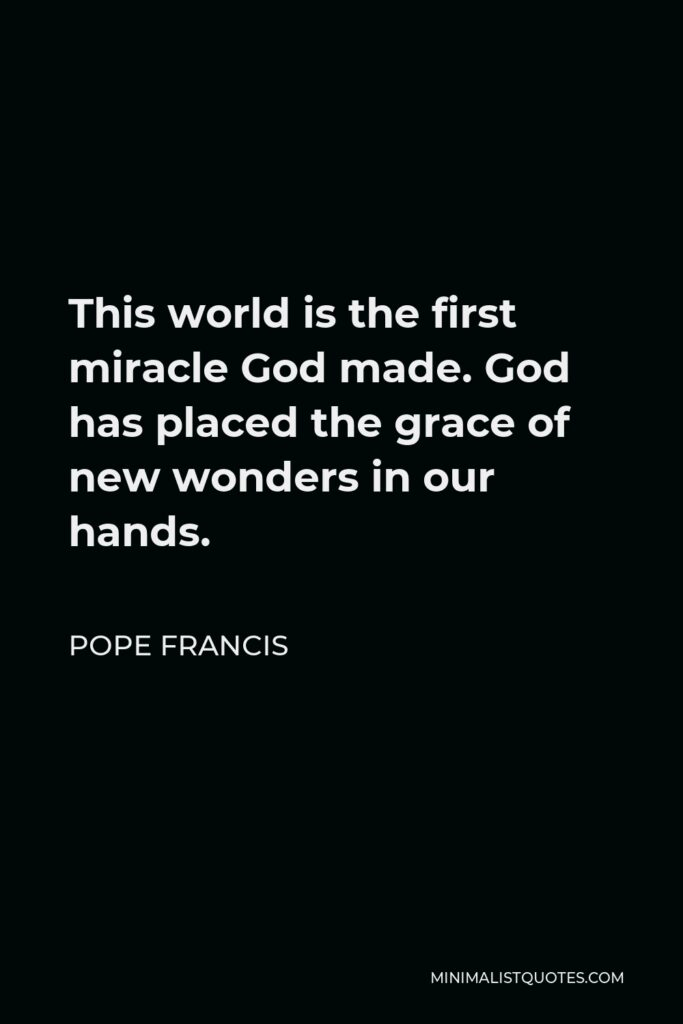 Pope Francis Quote - This world is the first miracle God made. God has placed the grace of new wonders in our hands.