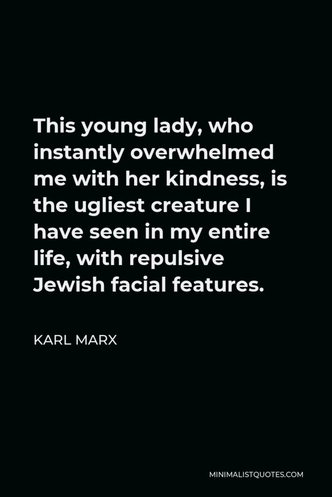 Karl Marx Quote - This young lady, who instantly overwhelmed me with her kindness, is the ugliest creature I have seen in my entire life, with repulsive Jewish facial features.