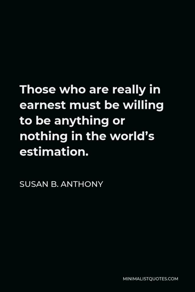 Susan B. Anthony Quote - Those who are really in earnest must be willing to be anything or nothing in the world's estimation.