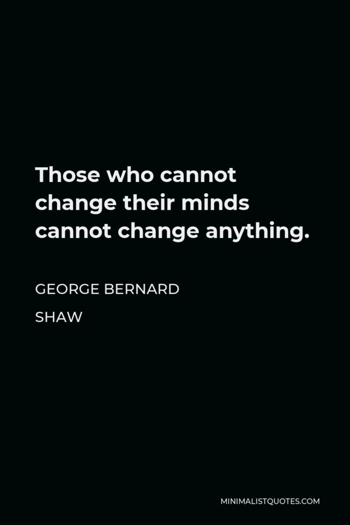George Bernard Shaw Quote - Those who cannot change their minds cannot change anything.
