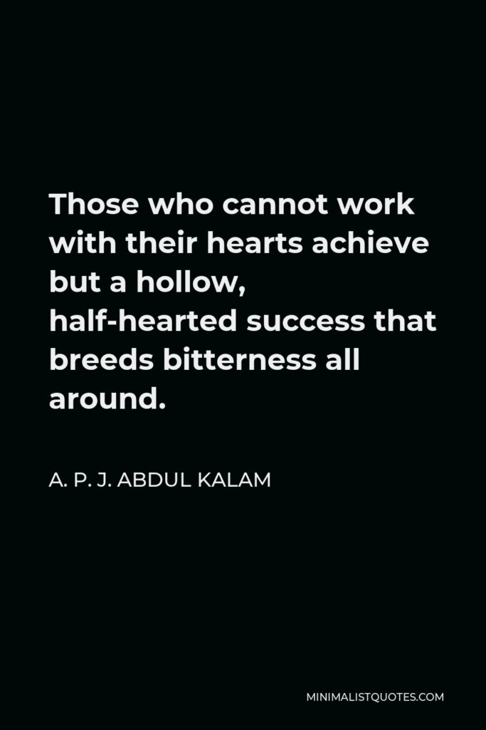 A. P. J. Abdul Kalam Quote - Those who cannot work with their hearts achieve but a hollow, half-hearted success that breeds bitterness all around.