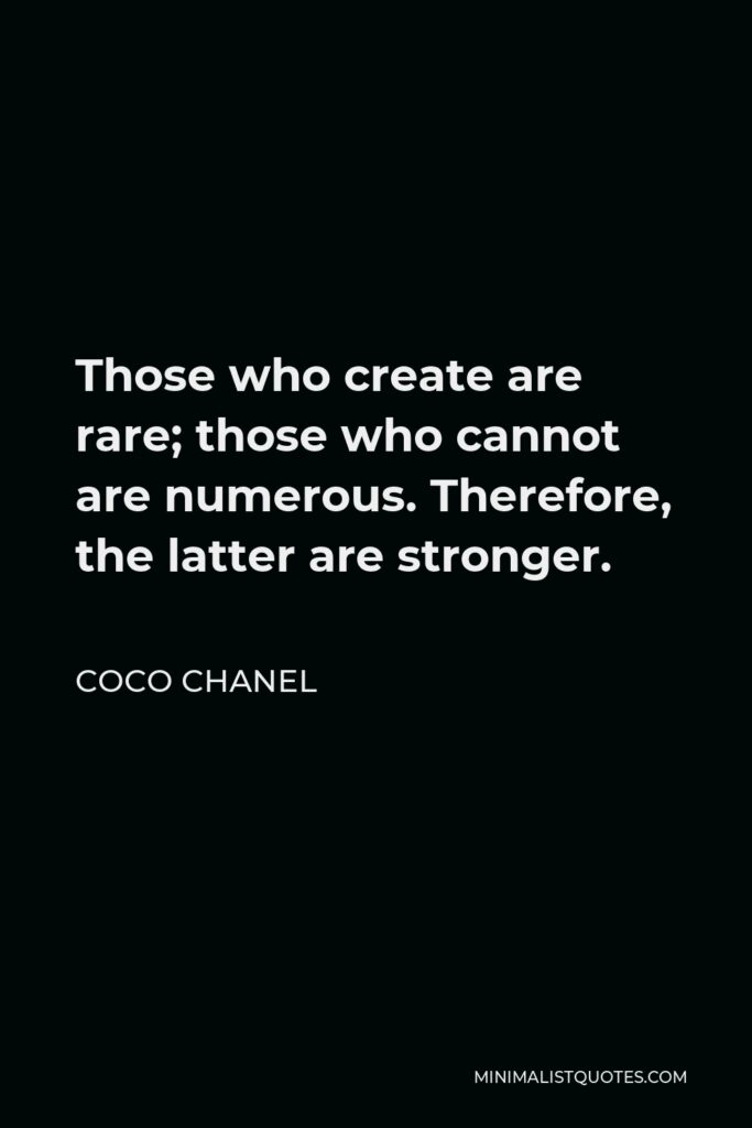 Coco Chanel Quote - Those who create are rare; those who cannot are numerous. Therefore, the latter are stronger.