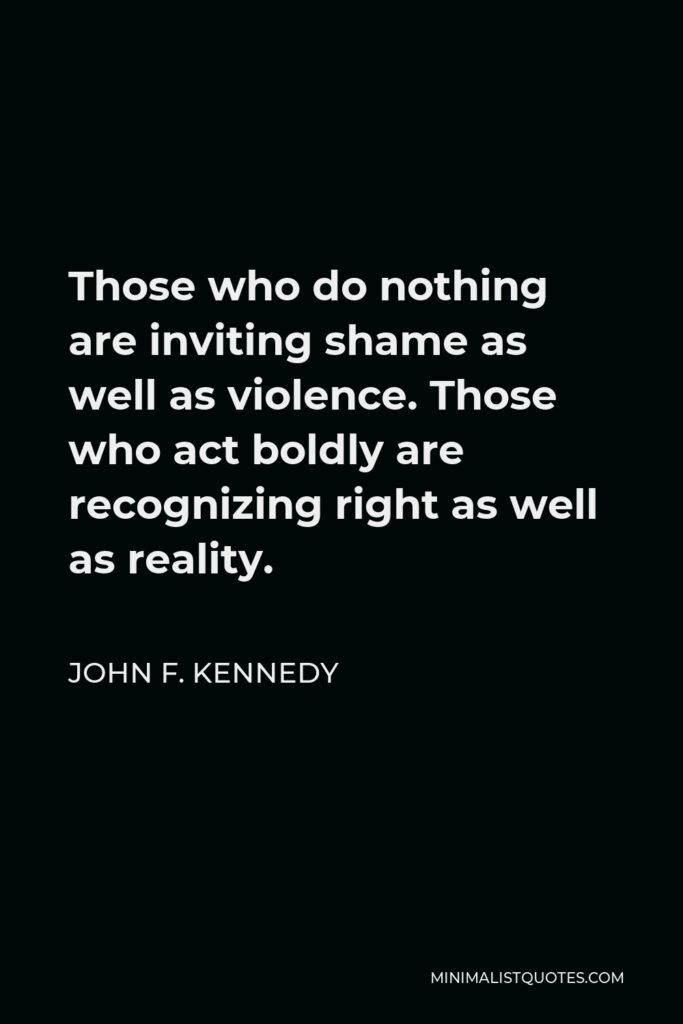 John F. Kennedy Quote - Those who do nothing are inviting shame as well as violence. Those who act boldly are recognizing right as well as reality.