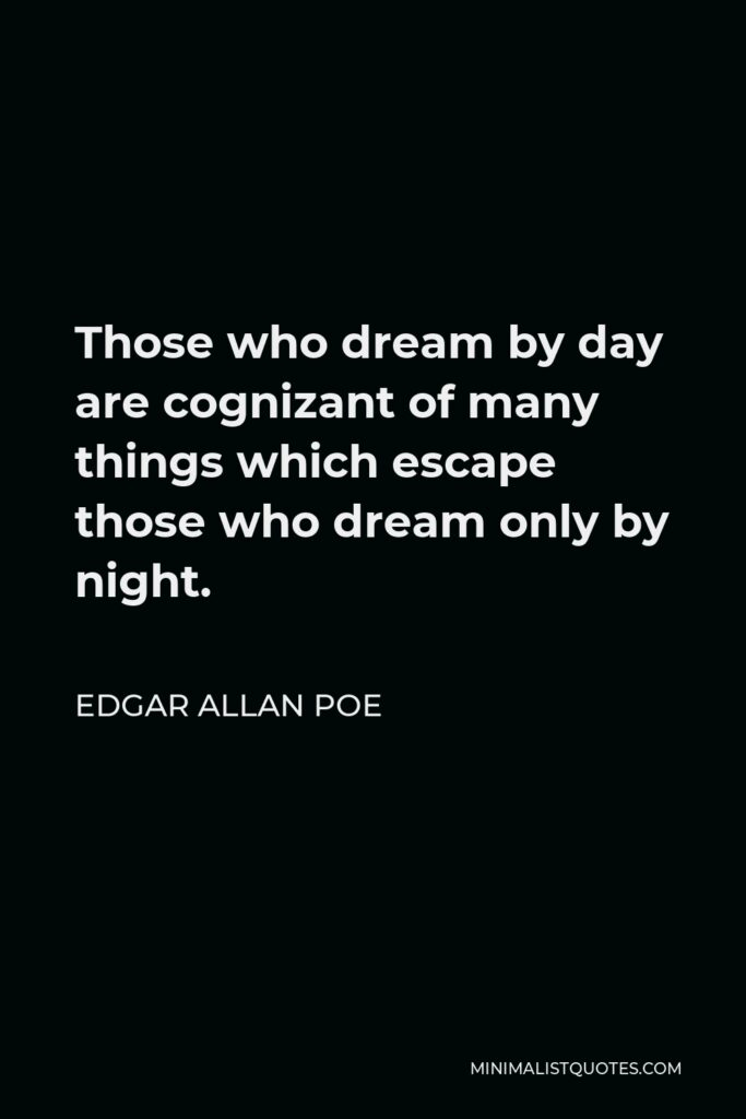Edgar Allan Poe Quote - Those who dream by day are cognizant of many things which escape those who dream only by night.