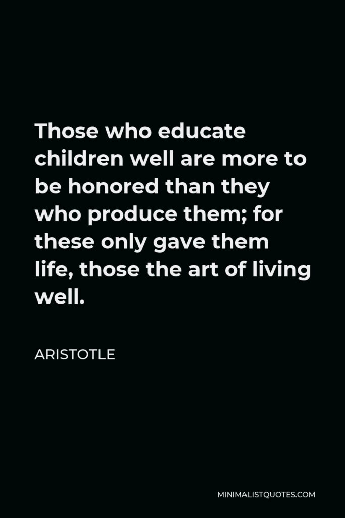 Aristotle Quote - Those who educate children well are more to be honored than they who produce them; for these only gave them life, those the art of living well.