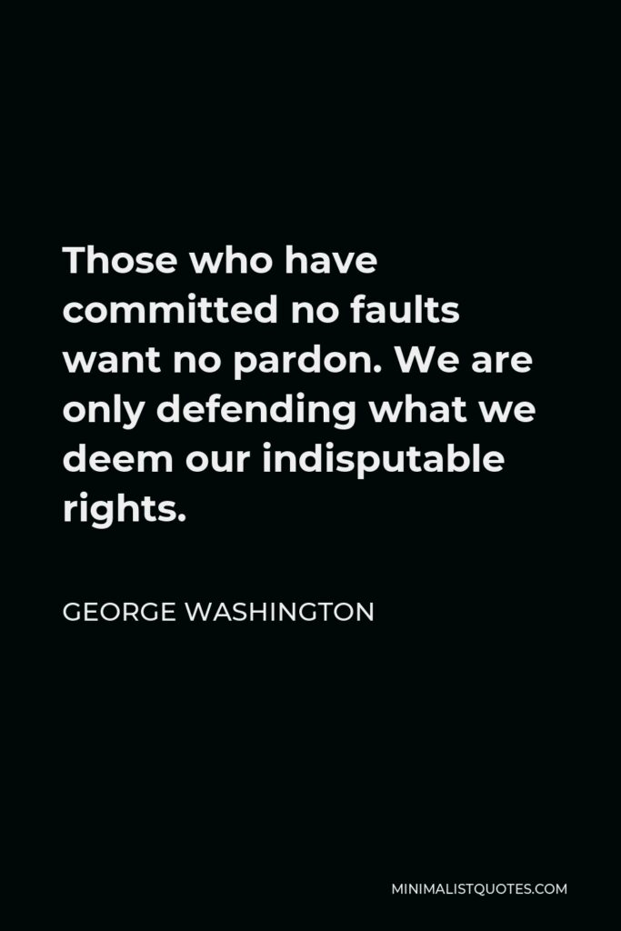 George Washington Quote - Those who have committed no faults want no pardon. We are only defending what we deem our indisputable rights.