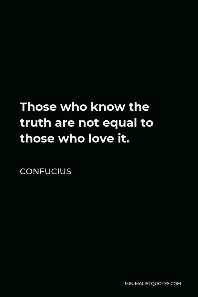 Confucius Quote - Those who know the truth are not equal to those who love it.