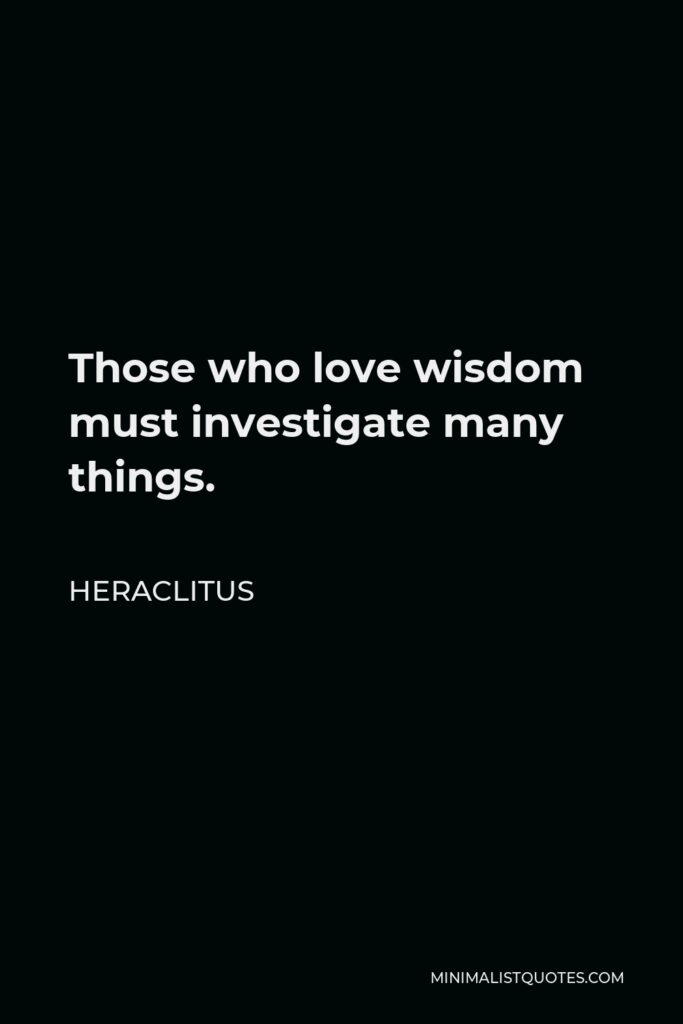 Heraclitus Quote - Those who love wisdom must investigate many things.