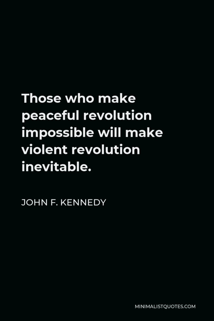 John F. Kennedy Quote - Those who make peaceful revolution impossible will make violent revolution inevitable.