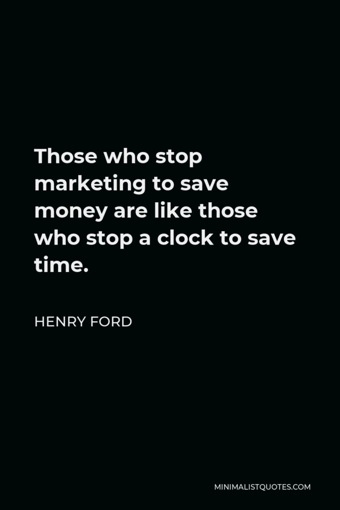 Henry Ford Quote - Those who stop marketing to save money are like those who stop a clock to save time.