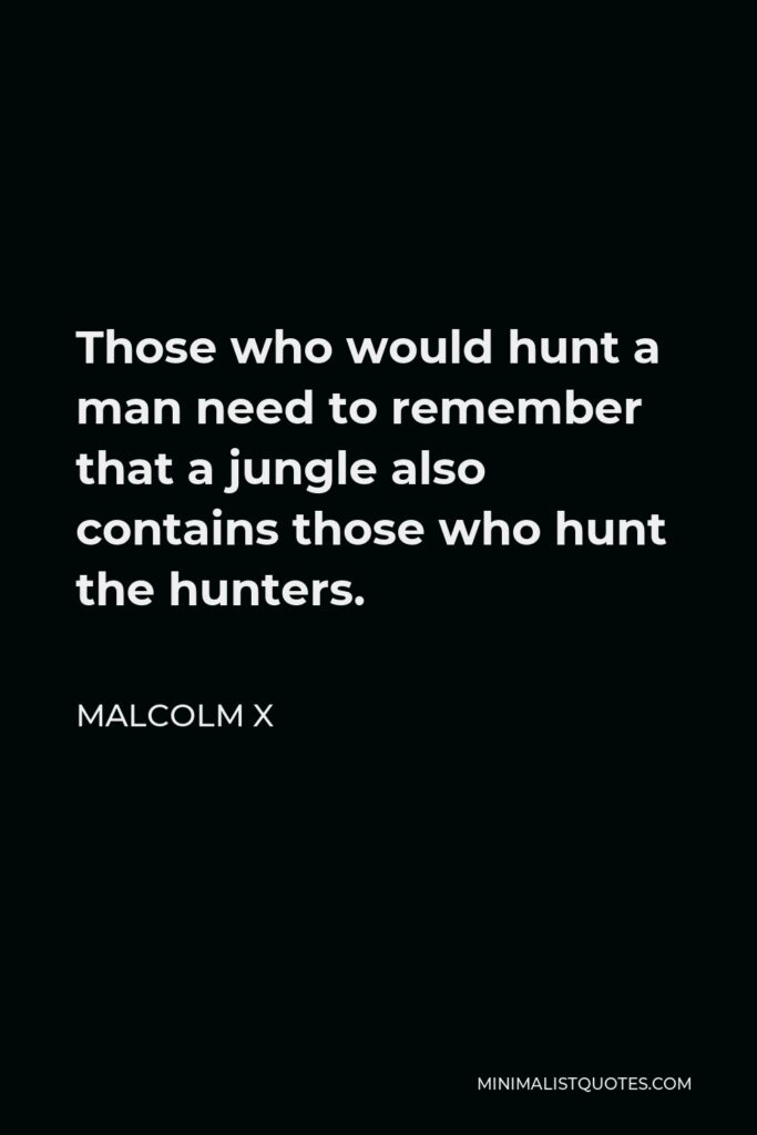 Malcolm X Quote - Those who would hunt a man need to remember that a jungle also contains those who hunt the hunters.