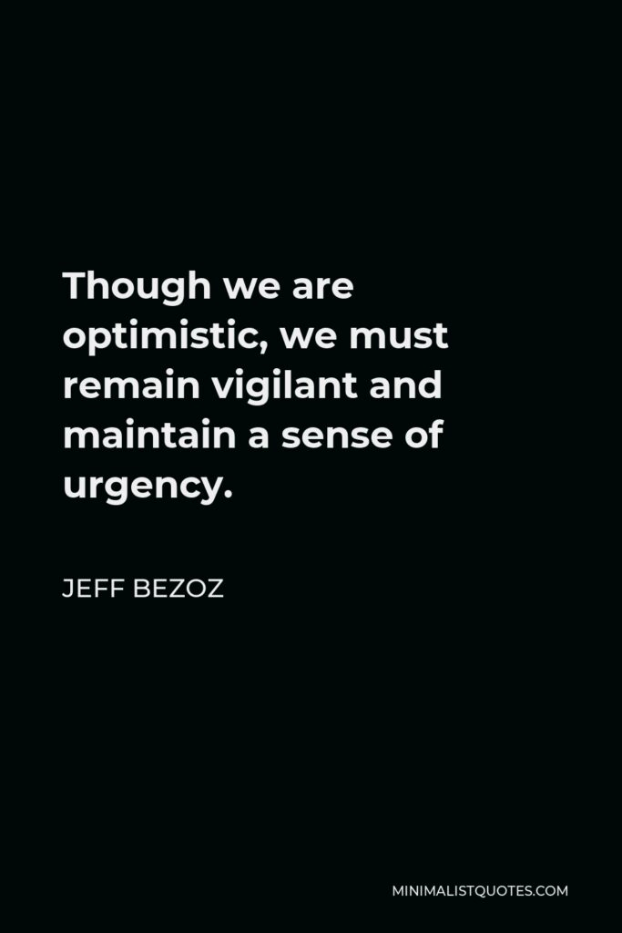 Jeff Bezoz Quote - Though we are optimistic, we must remain vigilant and maintain a sense of urgency.