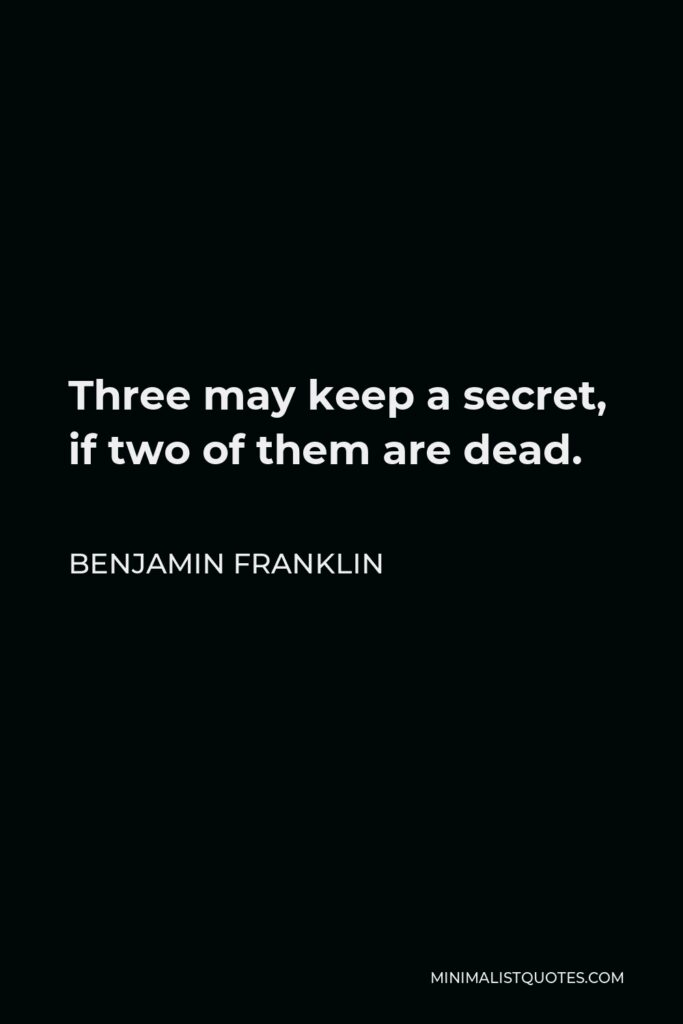 Benjamin Franklin Quote - Three may keep a secret, if two of them are dead.