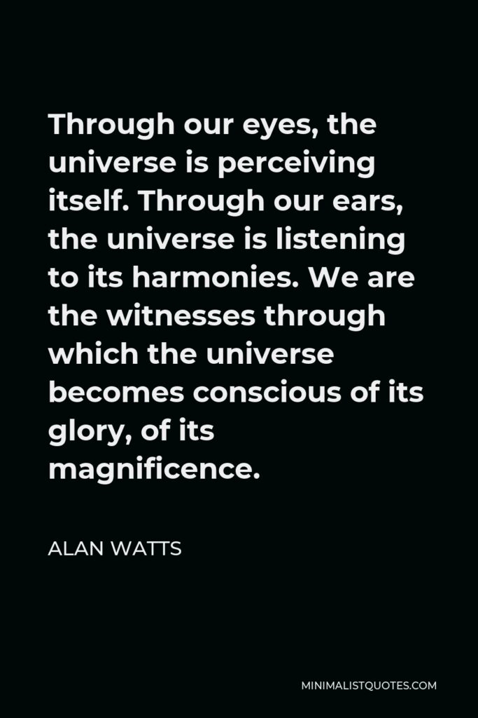 Alan Watts Quote - Through our eyes, the universe is perceiving itself. Through our ears, the universe is listening to its harmonies. We are the witnesses through which the universe becomes conscious of its glory, of its magnificence.