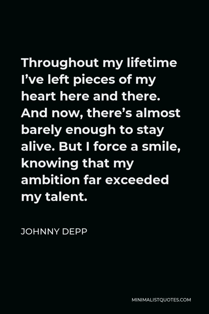 Johnny Depp Quote - Throughout my lifetime I've left pieces of my heart here and there. And now, there's almost barely enough to stay alive. But I force a smile, knowing that my ambition far exceeded my talent.