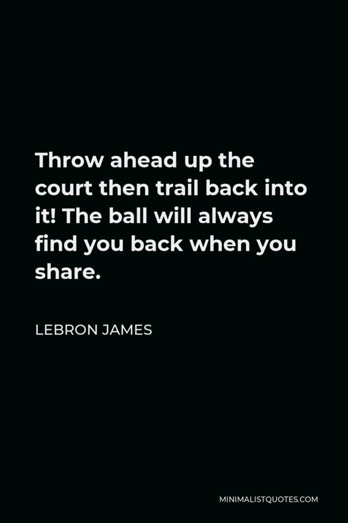 LeBron James Quote - Throw ahead up the court then trail back into it! The ball will always find you back when you share.
