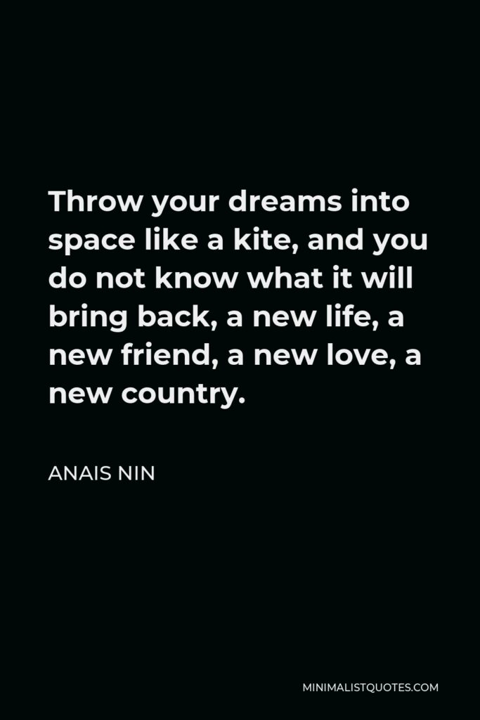 Anais Nin Quote: Throw your dreams into space like a kite, and you do not know what it will bring back, a new life, a new friend, a new love, a new country.