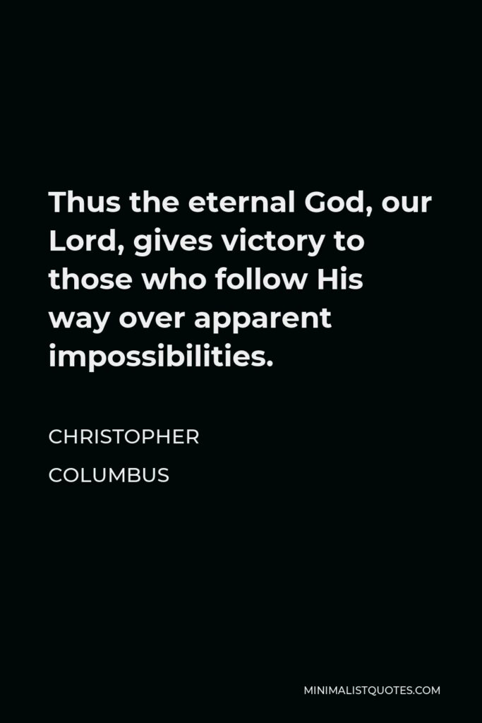 Christopher Columbus Quote - Thus the eternal God, our Lord, gives victory to those who follow His way over apparent impossibilities.