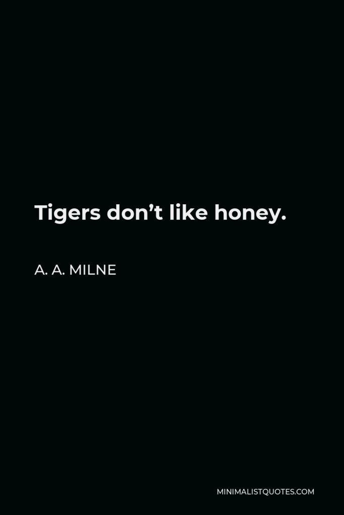 A. A. Milne Quote - Tigers don't like honey.