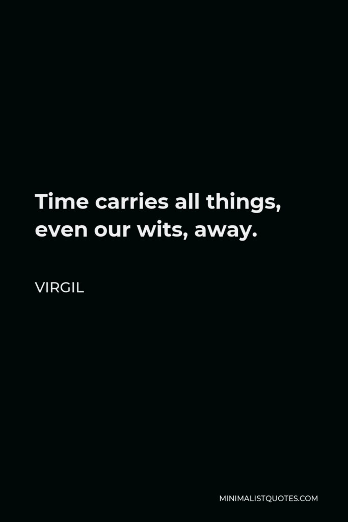 Virgil Quote - Time carries all things, even our wits, away.