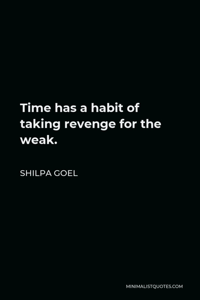 Shilpa Goel Quote - Time has a habit of taking revenge for the weak.