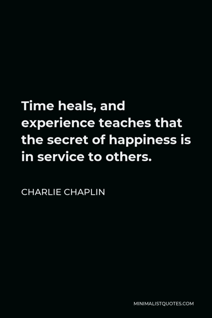 Charlie Chaplin Quote - Time heals, and experience teaches that the secret of happiness is in service to others.